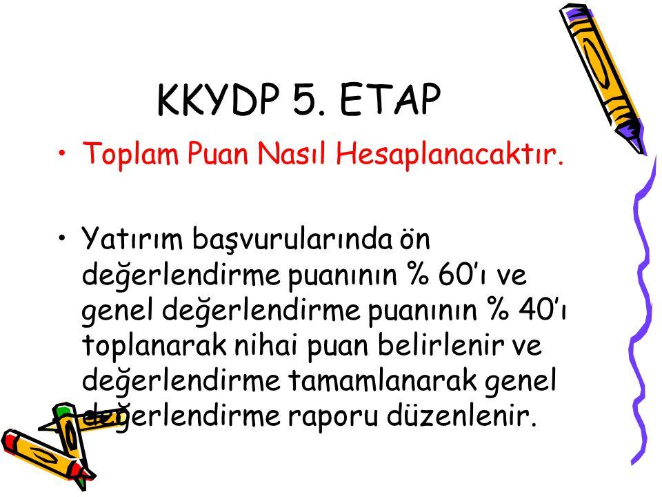 KKYDP 5. ETAP •Toplam Puan Nasıl Hesaplanacaktır. •Yatırım başvurularında ön değerlendirme puanının % 60'ı ve genel değerlendirme puanının % 40'ı topl
