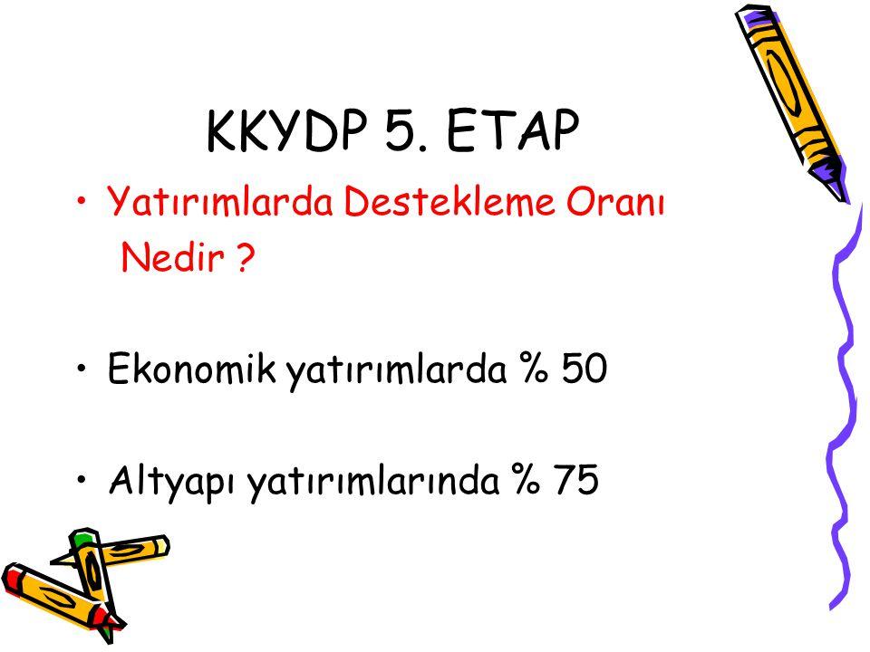 KKYDP 5. ETAP •Yatırımlarda Destekleme Oranı Nedir ? •Ekonomik yatırımlarda % 50 •Altyapı yatırımlarında % 75
