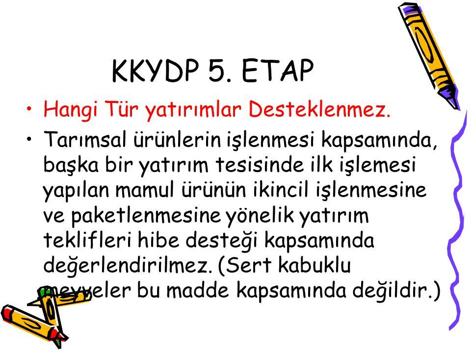 KKYDP 5. ETAP •Hangi Tür yatırımlar Desteklenmez. •Tarımsal ürünlerin işlenmesi kapsamında, başka bir yatırım tesisinde ilk işlemesi yapılan mamul ürü