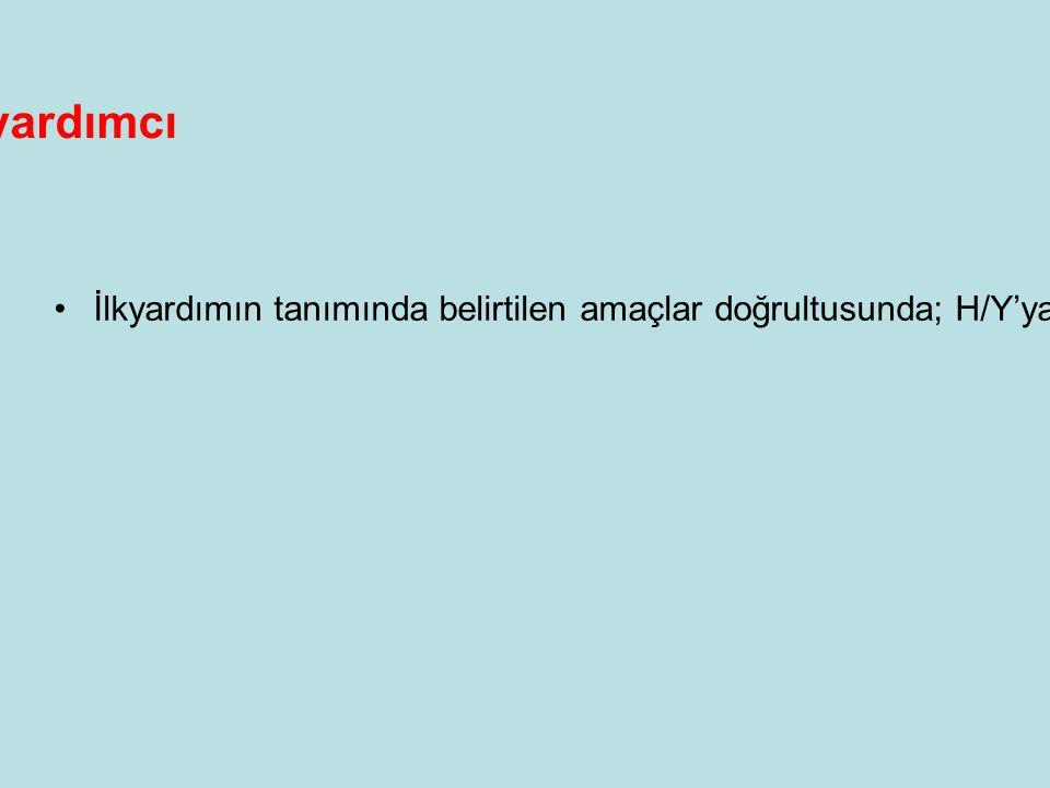 İlkyardımcı •İlkyardımın tanımında belirtilen amaçlar doğrultusunda; H/Y'ya tıbbi araç - gereç kullanmaksızın, mevcut imkanlarla ilkyardımın ilkelerini ilaçsız olarak uygulayan,temel ilkyardım eğitimi almış, bu konuda ehliyetli kişiye İLKYARDIMCI denir.
