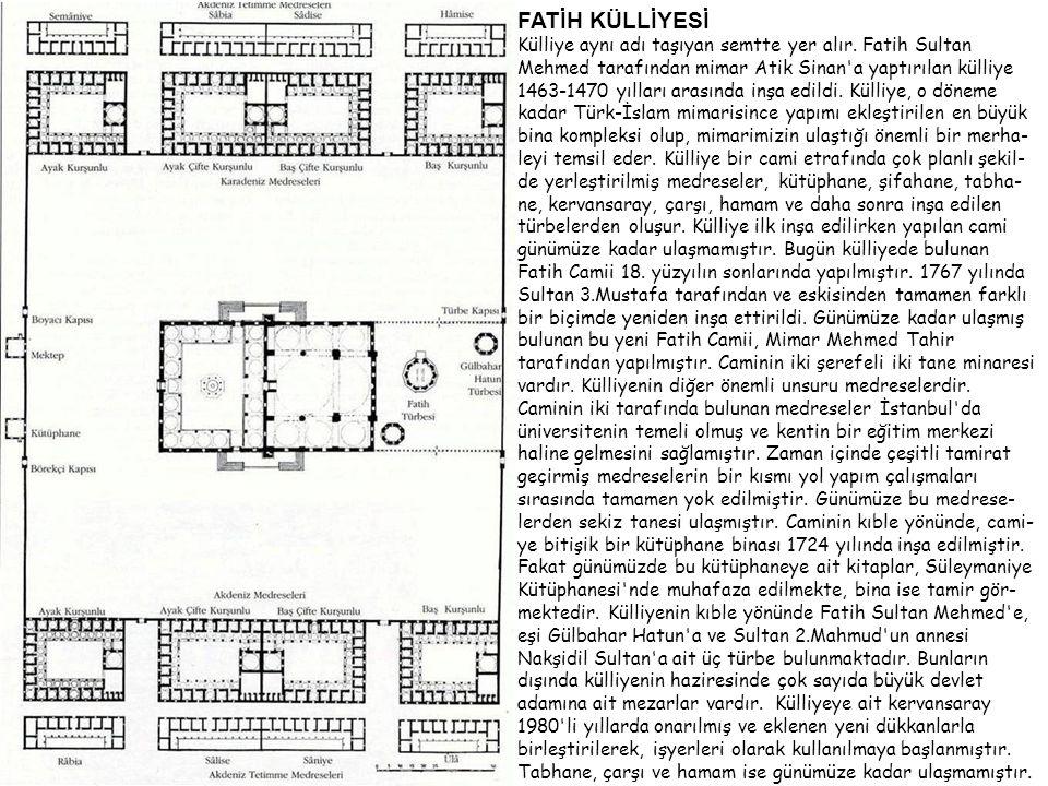 FATİH KÜLLİYESİ Külliye aynı adı taşıyan semtte yer alır. Fatih Sultan Mehmed tarafından mimar Atik Sinan'a yaptırılan külliye 1463-1470 yılları arası