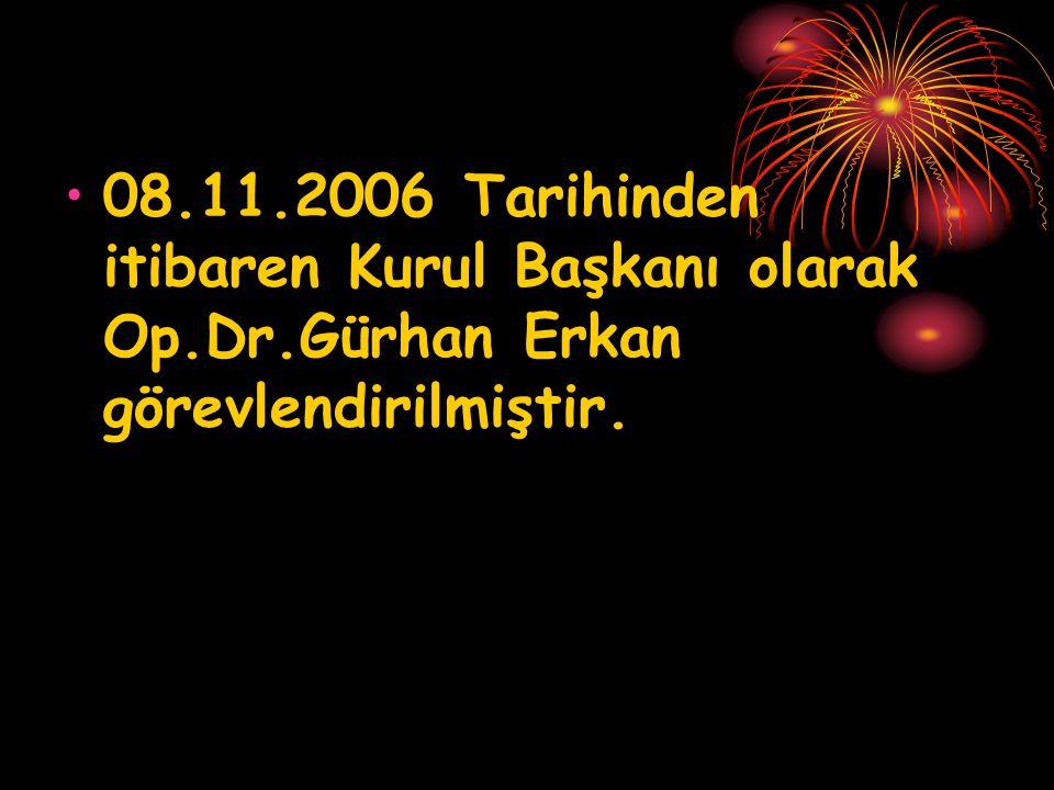 •08.11.2006 Tarihinden itibaren Kurul Başkanı olarak Op.Dr.Gürhan Erkan görevlendirilmiştir.