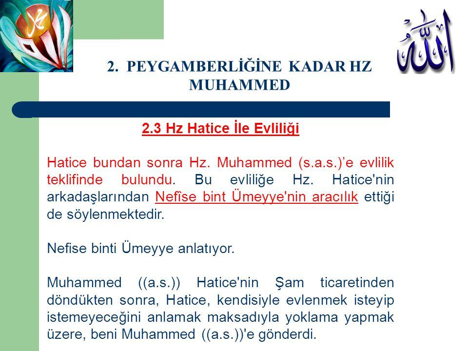 2.3 Hz Hatice İle Evliliği Hatice bundan sonra Hz. Muhammed (s.a.s.)'e evlilik teklifinde bulundu. Bu evliliğe Hz. Hatice'nin arkadaşlarından Nefîse b