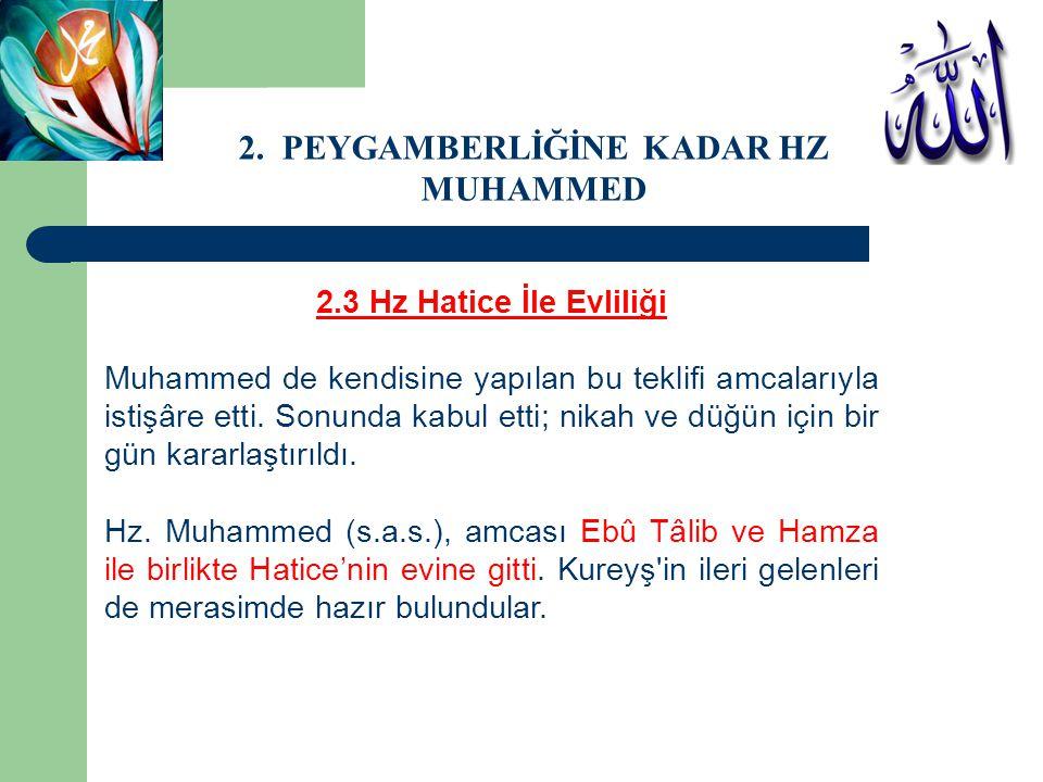 2.3 Hz Hatice İle Evliliği Muhammed de kendisine yapılan bu teklifi amcalarıyla istişâre etti. Sonunda kabul etti; nikah ve düğün için bir gün kararla