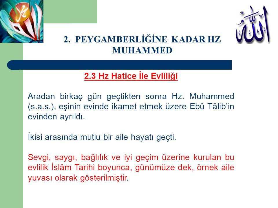 2.3 Hz Hatice İle Evliliği Aradan birkaç gün geçtikten sonra Hz. Muhammed (s.a.s.), eşinin evinde ikamet etmek üzere Ebû Tâlib'in evinden ayrıldı. İki