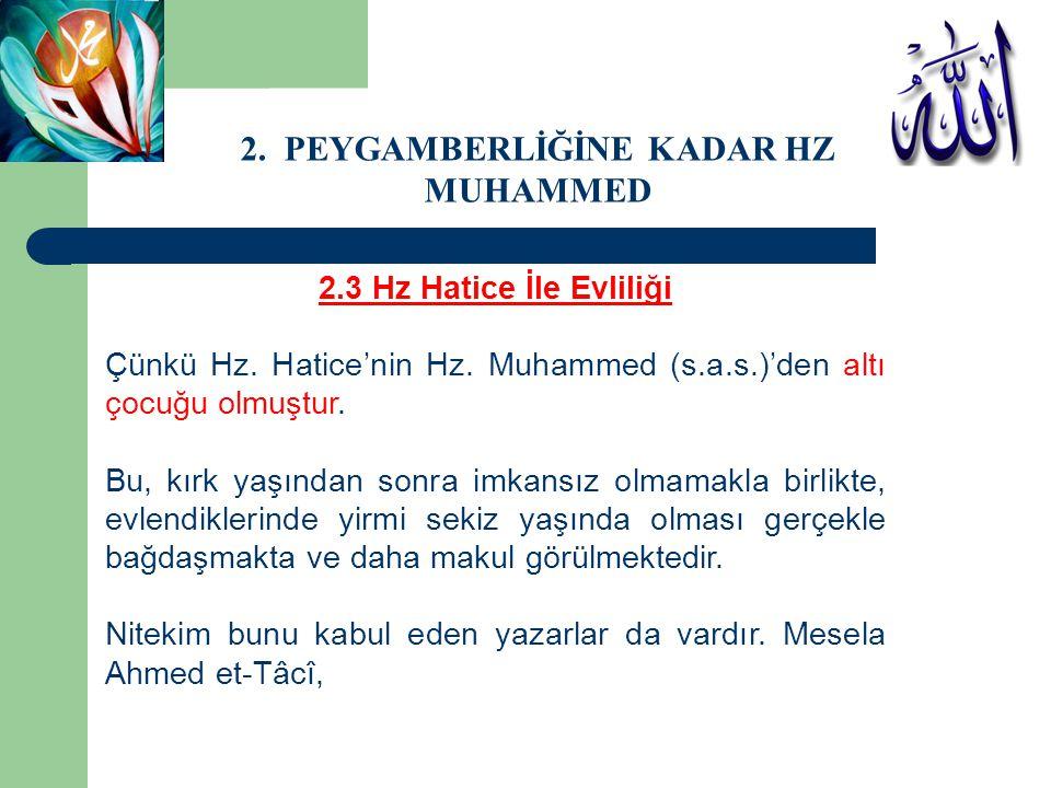 2.3 Hz Hatice İle Evliliği Çünkü Hz. Hatice'nin Hz. Muhammed (s.a.s.)'den altı çocuğu olmuştur. Bu, kırk yaşından sonra imkansız olmamakla birlikte, e