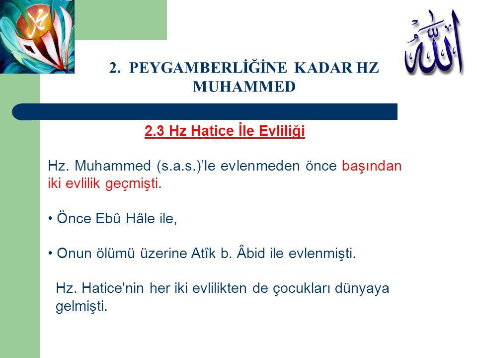2.3 Hz Hatice İle Evliliği Hz. Muhammed (s.a.s.)'le evlenmeden önce başından iki evlilik geçmişti. • Önce Ebû Hâle ile, • Onun ölümü üzerine Atîk b. Â