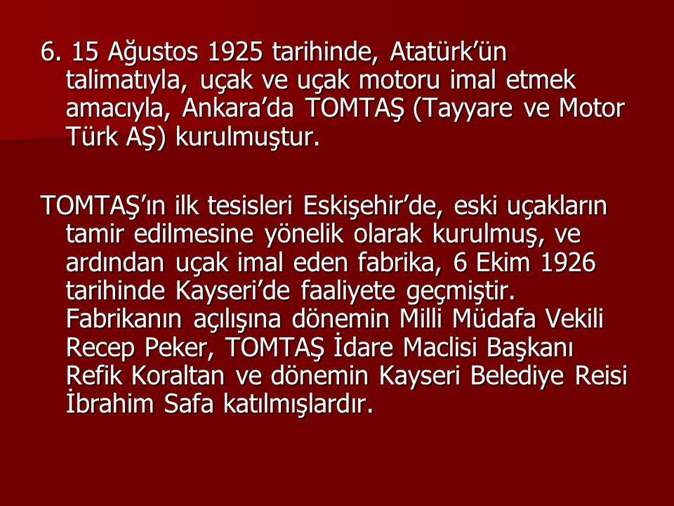6. 15 Ağustos 1925 tarihinde, Atatürk'ün talimatıyla, uçak ve uçak motoru imal etmek amacıyla, Ankara'da TOMTAŞ (Tayyare ve Motor Türk AŞ) kurulmuştur