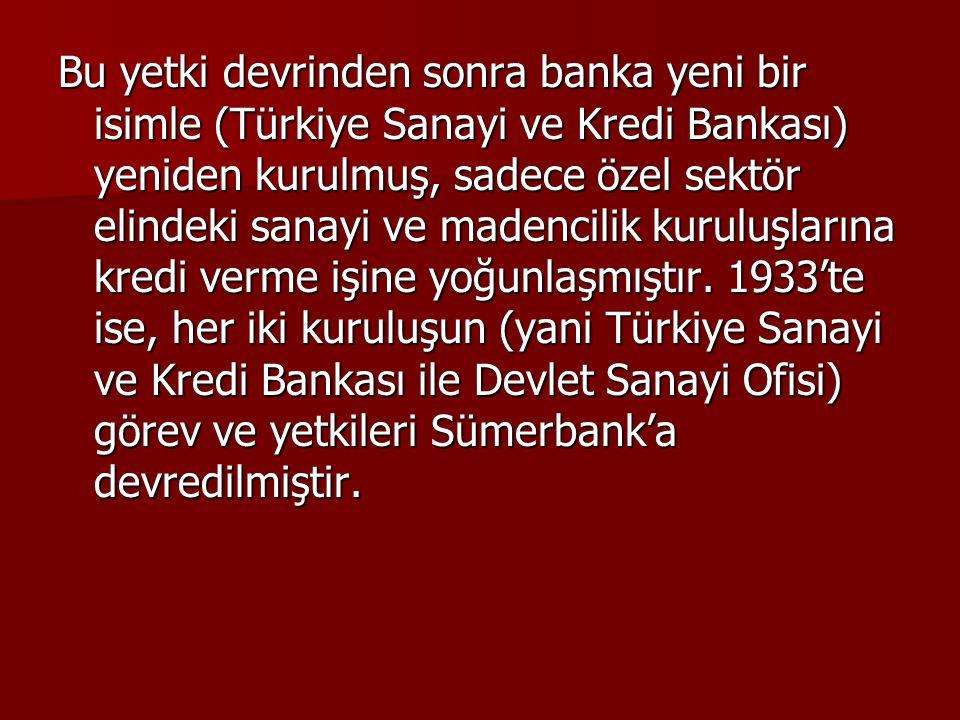 Bu yetki devrinden sonra banka yeni bir isimle (Türkiye Sanayi ve Kredi Bankası) yeniden kurulmuş, sadece özel sektör elindeki sanayi ve madencilik kuruluşlarına kredi verme işine yoğunlaşmıştır.