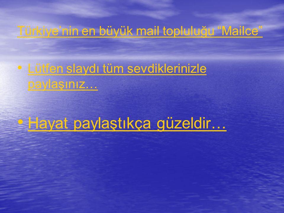 Türkiye'nin en büyük mail topluluğu Mailce • • Lütfen slaydı tüm sevdiklerinizle paylaşınız… Lütfen slaydı tüm sevdiklerinizle paylaşınız… • • Hayat paylaştıkça güzeldir… Hayat paylaştıkça güzeldir…