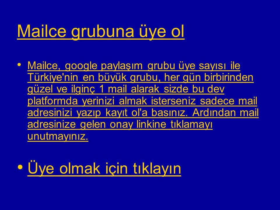 Mailce grubuna üye ol • • Mailce, google paylaşım grubu üye sayısı ile Türkiye nin en büyük grubu, her gün birbirinden güzel ve ilginç 1 mail alarak sizde bu dev platformda yerinizi almak isterseniz sadece mail adresinizi yazıp kayıt ol a basınız.