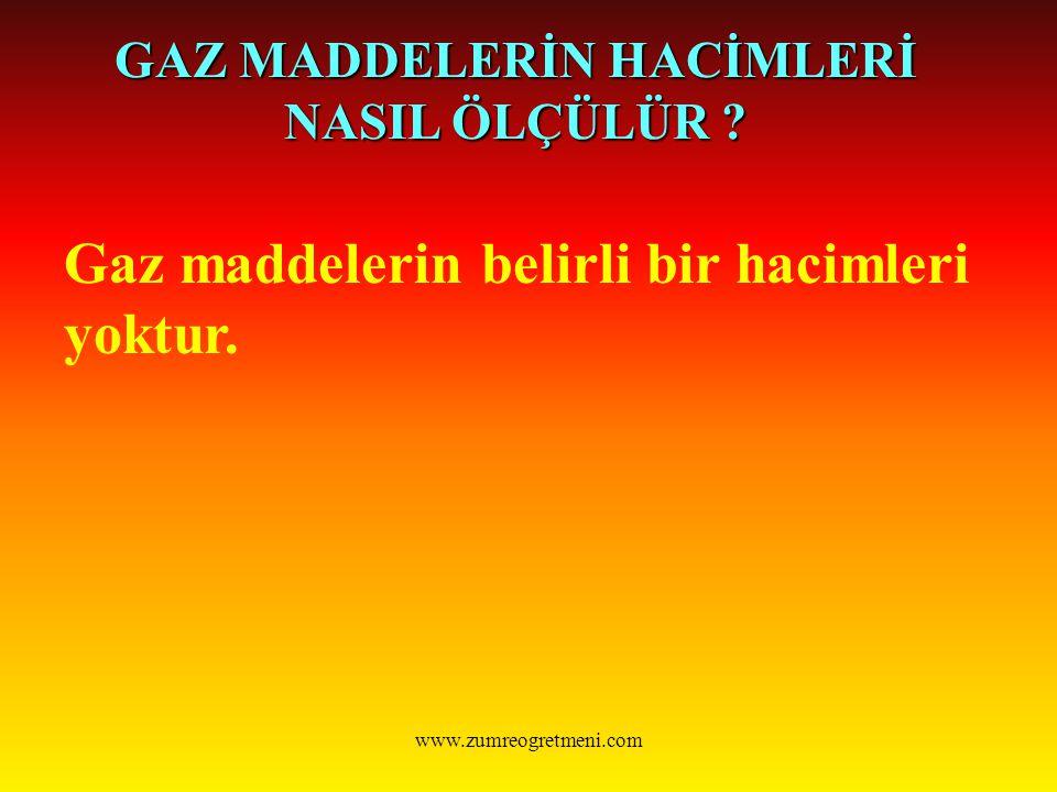 www.zumreogretmeni.com GAZ MADDELERİN HACİMLERİ NASIL ÖLÇÜLÜR ? Gaz maddelerin belirli bir hacimleri yoktur.