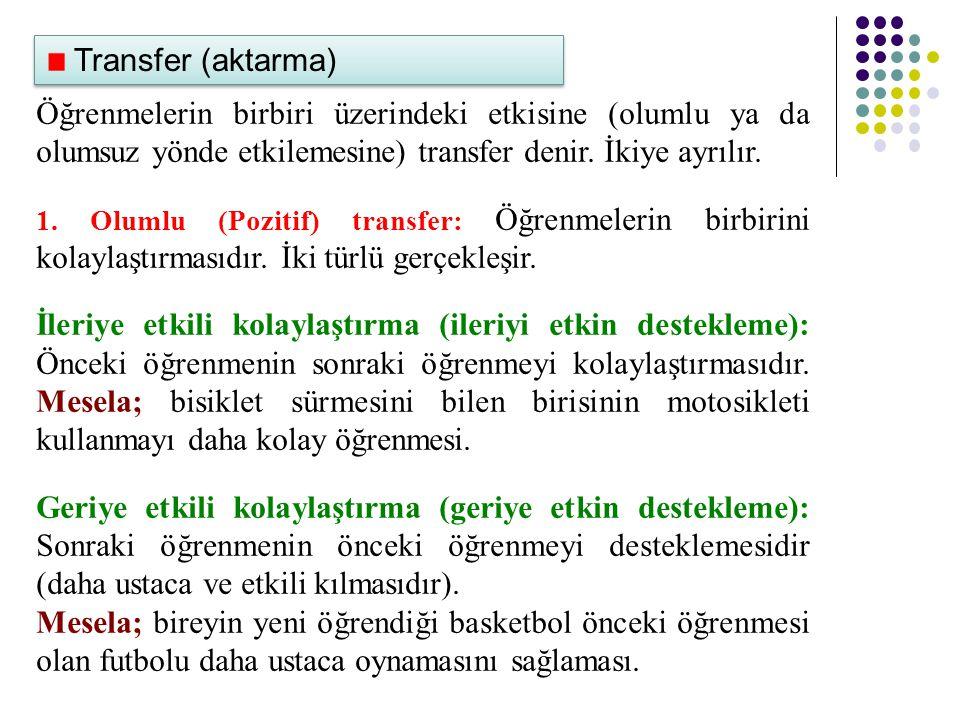 Transfer (aktarma) Öğrenmelerin birbiri üzerindeki etkisine (olumlu ya da olumsuz yönde etkilemesine) transfer denir.