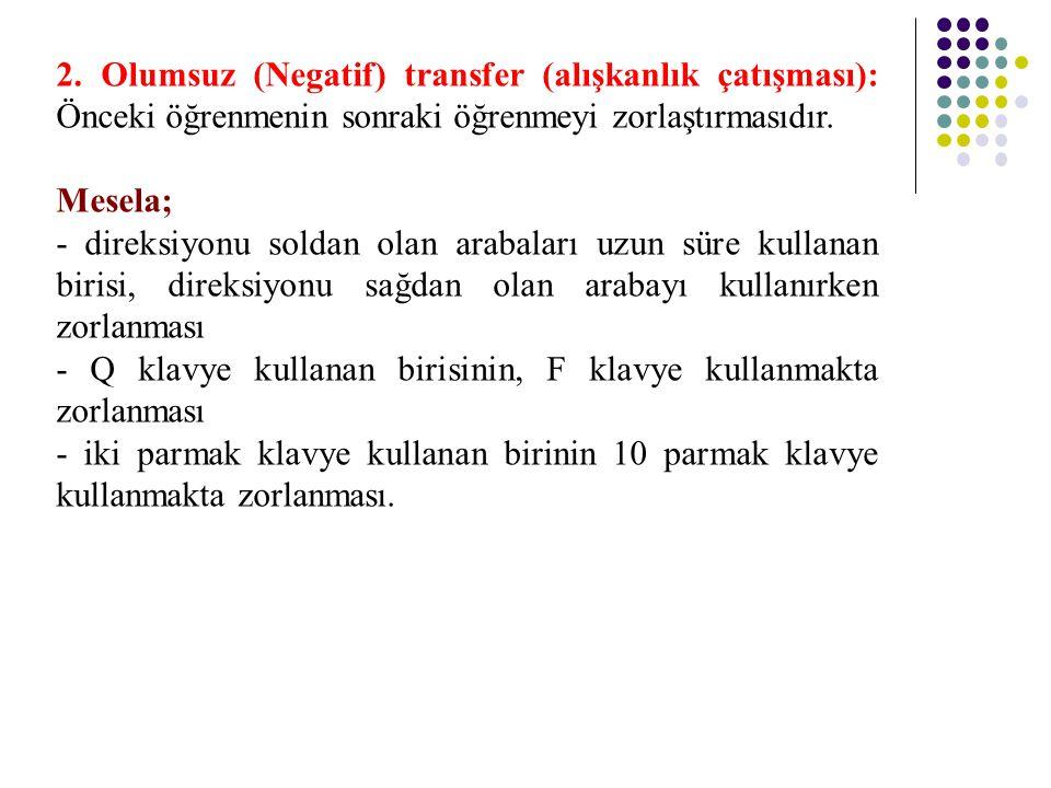 2. Olumsuz (Negatif) transfer (alışkanlık çatışması): Önceki öğrenmenin sonraki öğrenmeyi zorlaştırmasıdır. Mesela; - direksiyonu soldan olan arabalar