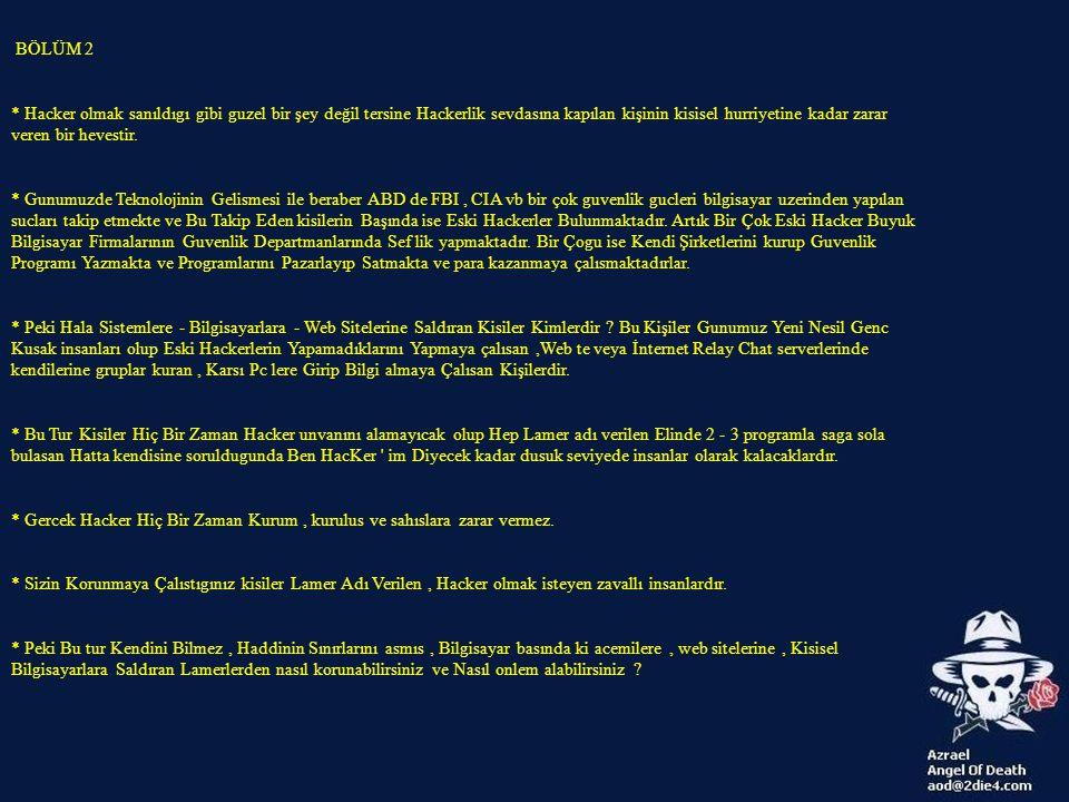 BÖLÜM 3 * Kendini Hacker Zanneden Lamer Zerzavatından Bilgisayarınızı, Web Sitenizi, e-mail adresinizi, İrc deki nickinizi, kanalınızı vb degerli bilgilerinizi Korumanın En İyi Yolu İnternete Bağlanmayıp, Bilgisayarın Fisini Çekmektir.