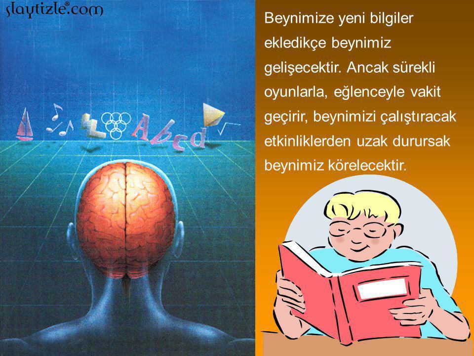 Beynimize yeni bilgiler ekledikçe beynimiz gelişecektir.