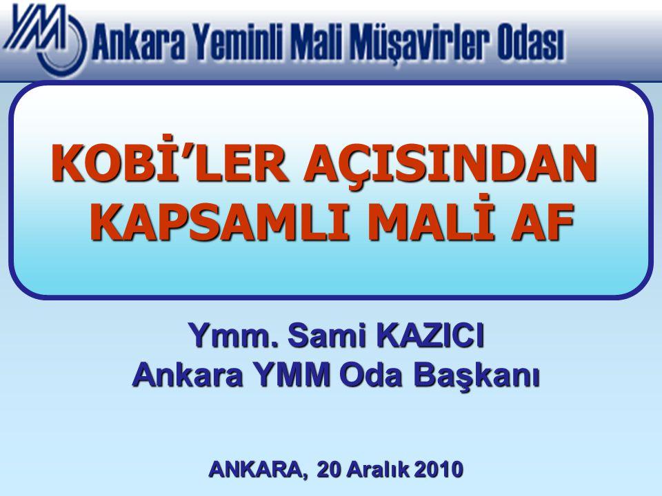 Ymm. Sami KAZICI Ankara YMM Oda Başkanı ANKARA, 20 Aralık 2010 KOBİ'LER AÇISINDAN KAPSAMLI MALİ AF