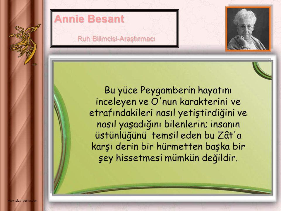 Annie Besant Ruh Bilimcisi-Araştırmacı Ruh Bilimcisi-Araştırmacı Bu yüce Peygamberin hayatını inceleyen ve O nun karakterini ve etrafındakileri nasıl yetiştirdiğini ve nasıl yaşadığını bilenlerin; insanın üstünlüğünü temsil eden bu Zât a karşı derin bir hürmetten başka bir şey hissetmesi mümkün değildir.