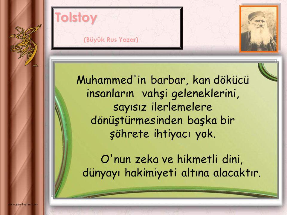 Tolstoy (Büyük Rus Yazar) Muhammed in barbar, kan dökücü insanların vahşi geleneklerini, sayısız ilerlemelere dönüştürmesinden başka bir şöhrete ihtiyacı yok.