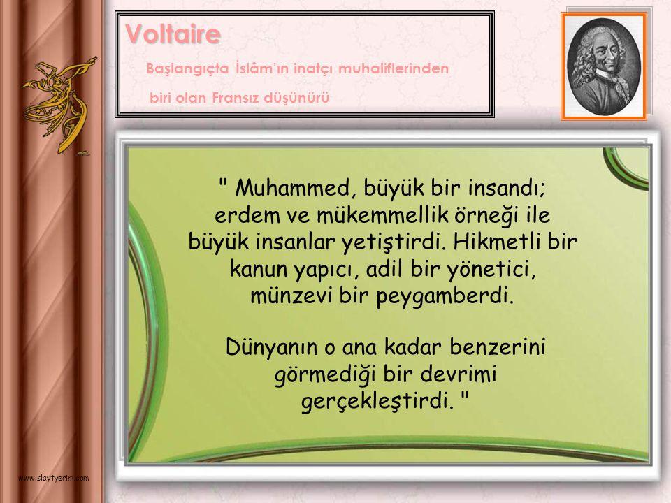 Voltaire Voltaire Başlangıçta İslâm ın inatçı muhaliflerinden biri olan Fransız düşünürü Muhammed, büyük bir insandı; erdem ve mükemmellik örneği ile büyük insanlar yetiştirdi.