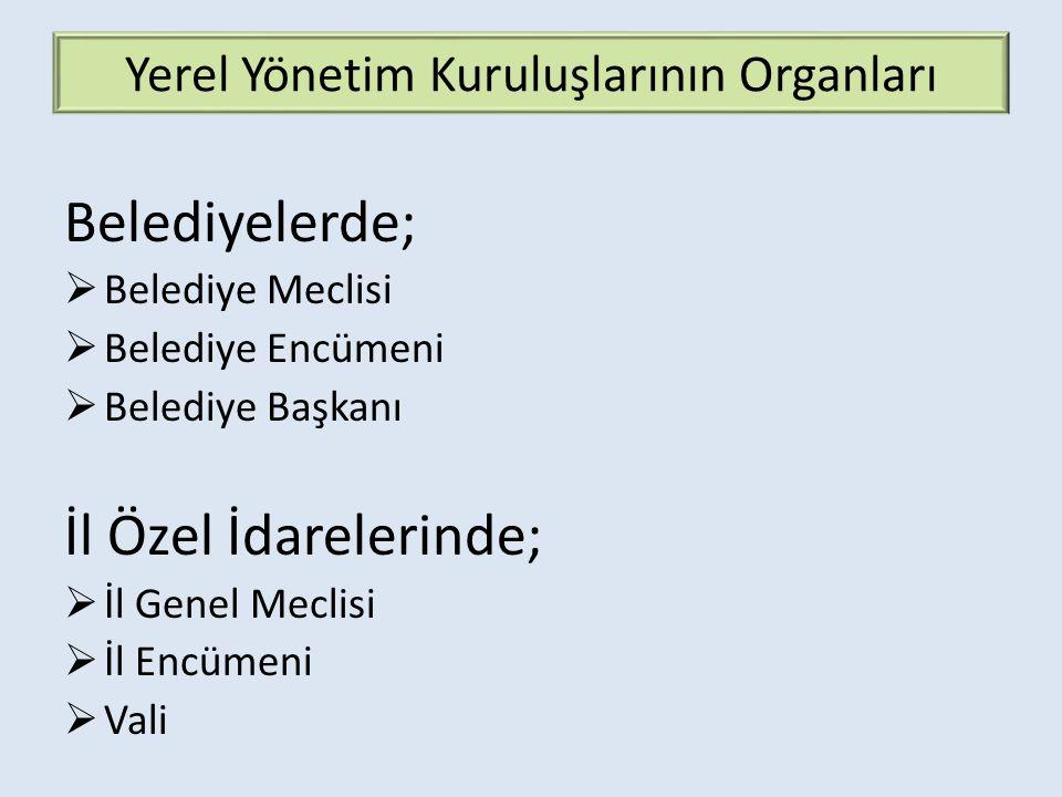 Yerel Yönetim Kuruluşlarının Organları Belediyelerde;  Belediye Meclisi  Belediye Encümeni  Belediye Başkanı İl Özel İdarelerinde;  İl Genel Meclisi  İl Encümeni  Vali