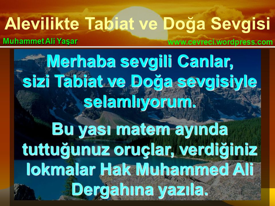 Alevilikte Tabiat ve Doğa Sevgisi www.cevreci.wordpress.com Muhammet Ali Yaşar Merhaba sevgili Canlar, sizi Tabiat ve Doğa sevgisiyle selamlıyorum. Bu