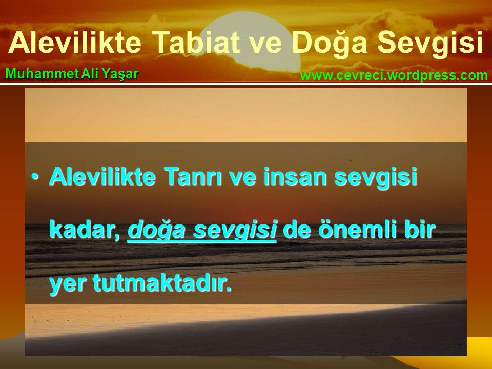 Alevilikte Tabiat ve Doğa Sevgisi www.cevreci.wordpress.com Muhammet Ali Yaşar •Alevilikte Tanrı ve insan sevgisi kadar, doğa sevgisi de önemli bir yer tutmaktadır.