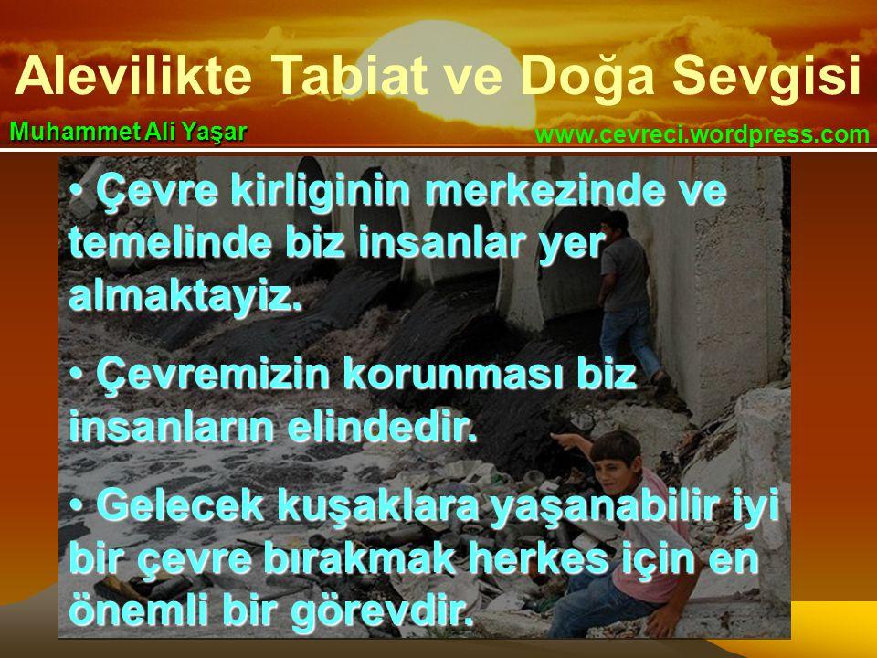 Alevilikte Tabiat ve Doğa Sevgisi www.cevreci.wordpress.com Muhammet Ali Yaşar • Çevre kirliginin merkezinde ve temelinde biz insanlar yer almaktayiz.