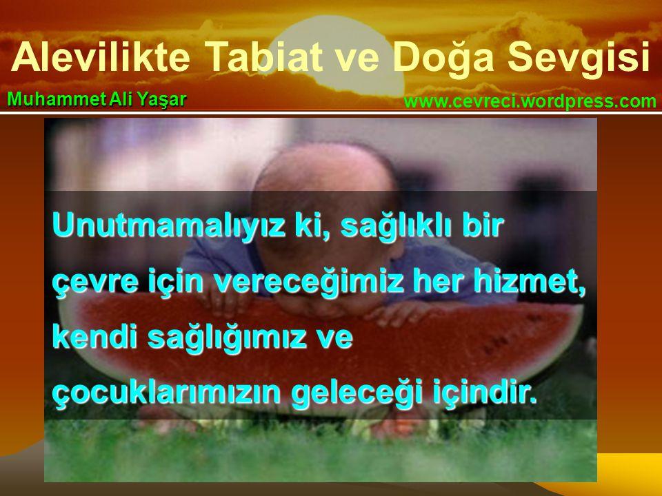 Alevilikte Tabiat ve Doğa Sevgisi www.cevreci.wordpress.com Muhammet Ali Yaşar Unutmamalıyız ki, sağlıklı bir çevre için vereceğimiz her hizmet, kendi sağlığımız ve çocuklarımızın geleceği içindir.