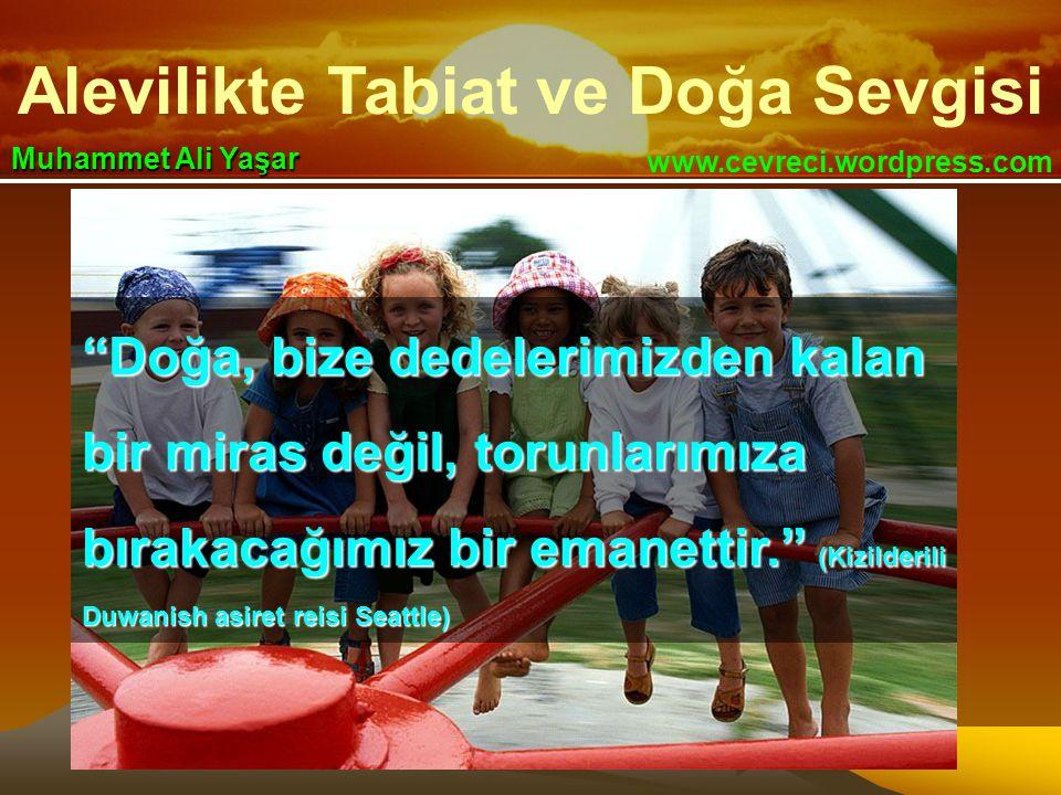 """Alevilikte Tabiat ve Doğa Sevgisi www.cevreci.wordpress.com Muhammet Ali Yaşar """"Doğa, bize dedelerimizden kalan bir miras değil, torunlarımıza bırakac"""