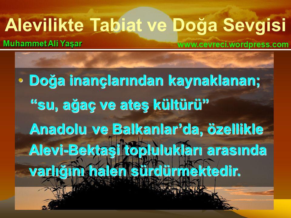 Alevilikte Tabiat ve Doğa Sevgisi www.cevreci.wordpress.com Muhammet Ali Yaşar •Doğa inançlarından kaynaklanan; su, ağaç ve ateş kültürü su, ağaç ve ateş kültürü Anadolu ve Balkanlar'da, özellikle Alevi-Bektaşi toplulukları arasında varlığını halen sürdürmektedir.