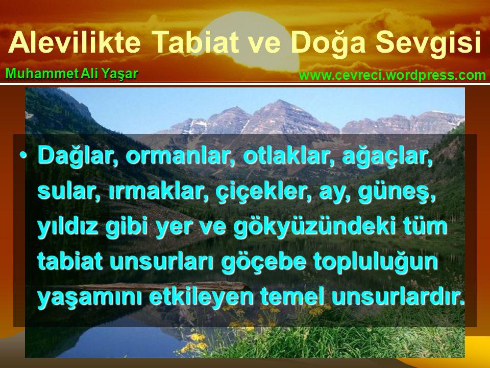 Alevilikte Tabiat ve Doğa Sevgisi www.cevreci.wordpress.com Muhammet Ali Yaşar •Dağlar, ormanlar, otlaklar, ağaçlar, sular, ırmaklar, çiçekler, ay, güneş, yıldız gibi yer ve gökyüzündeki tüm tabiat unsurları göçebe topluluğun yaşamını etkileyen temel unsurlardır.