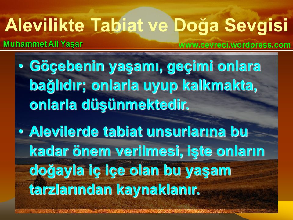 Alevilikte Tabiat ve Doğa Sevgisi www.cevreci.wordpress.com Muhammet Ali Yaşar •Göçebenin yaşamı, geçimi onlara bağlıdır; onlarla uyup kalkmakta, onlarla düşünmektedir.