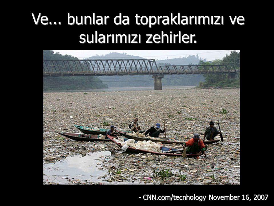 Ve... bunlar da topraklarımızı ve sularımızı zehirler. - CNN.com/tecnhology November 16, 2007