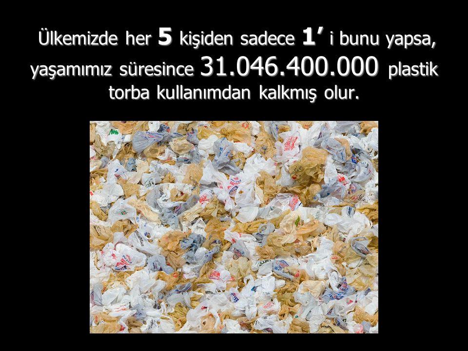 Ülkemizde her 5 kişiden sadece 1' i bunu yapsa, yaşamımız süresince 31.046.400.000 plastik torba kullanımdan kalkmış olur.