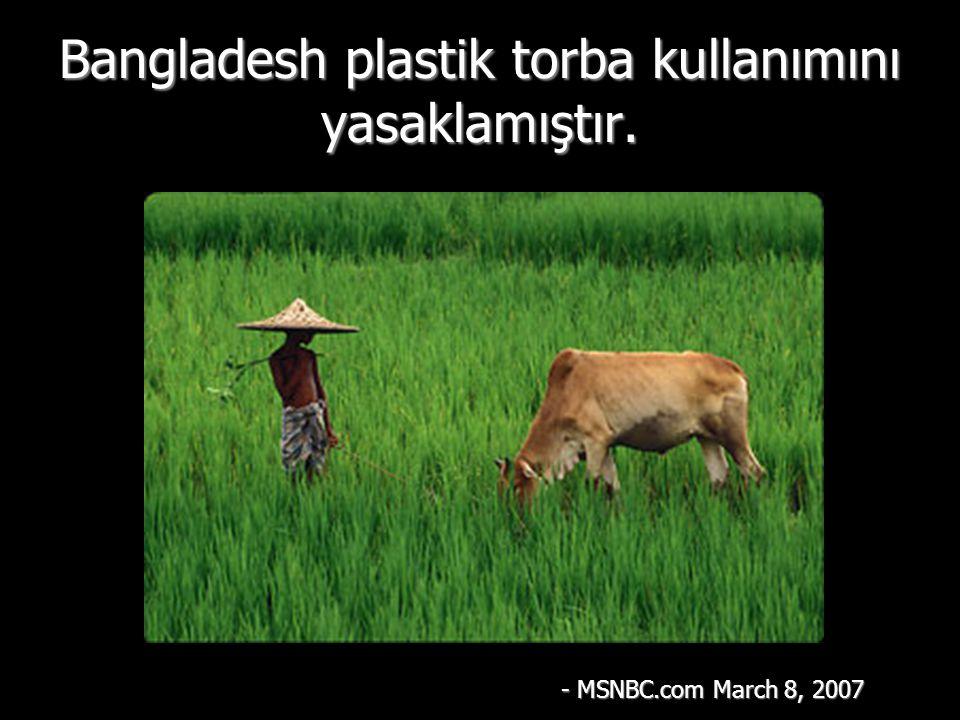 Bangladesh plastik torba kullanımını yasaklamıştır. - MSNBC.com March 8, 2007