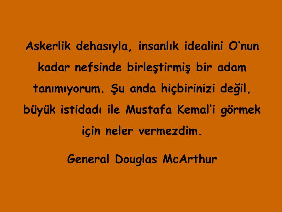 Askerlik dehasıyla, insanlık idealini O'nun kadar nefsinde birleştirmiş bir adam tanımıyorum. Şu anda hiçbirinizi değil, büyük istidadı ile Mustafa Ke
