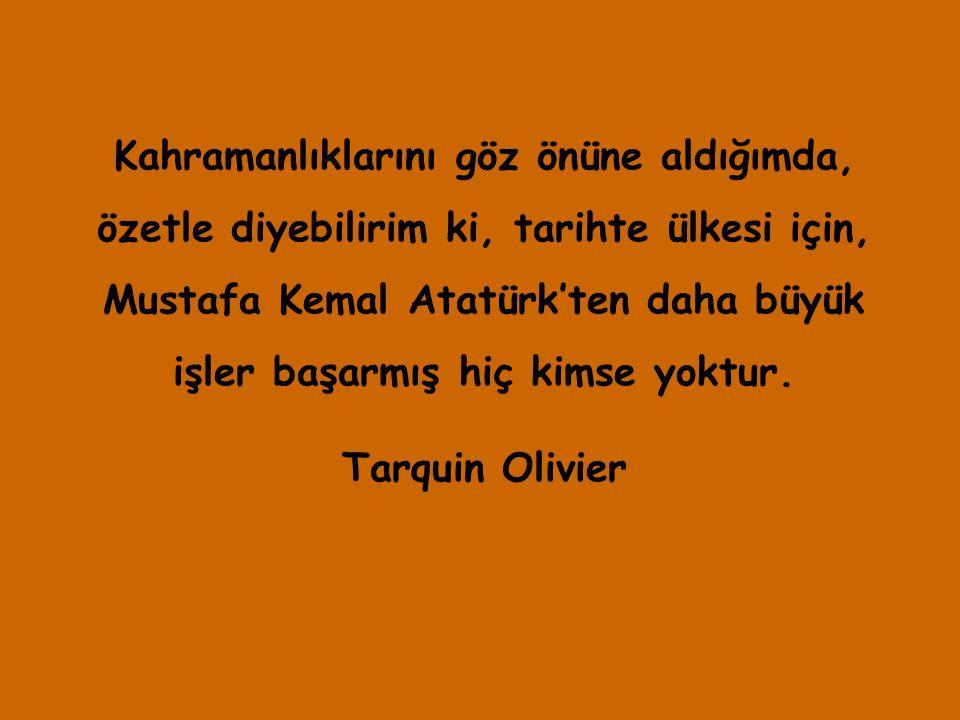 Kahramanlıklarını göz önüne aldığımda, özetle diyebilirim ki, tarihte ülkesi için, Mustafa Kemal Atatürk'ten daha büyük işler başarmış hiç kimse yoktu