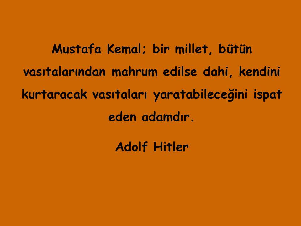 Mustafa Kemal; bir millet, bütün vasıtalarından mahrum edilse dahi, kendini kurtaracak vasıtaları yaratabileceğini ispat eden adamdır. Adolf Hitler