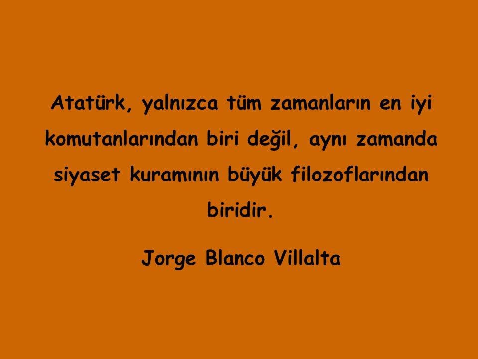 Atatürk, yalnızca tüm zamanların en iyi komutanlarından biri değil, aynı zamanda siyaset kuramının büyük filozoflarından biridir. Jorge Blanco Villalt