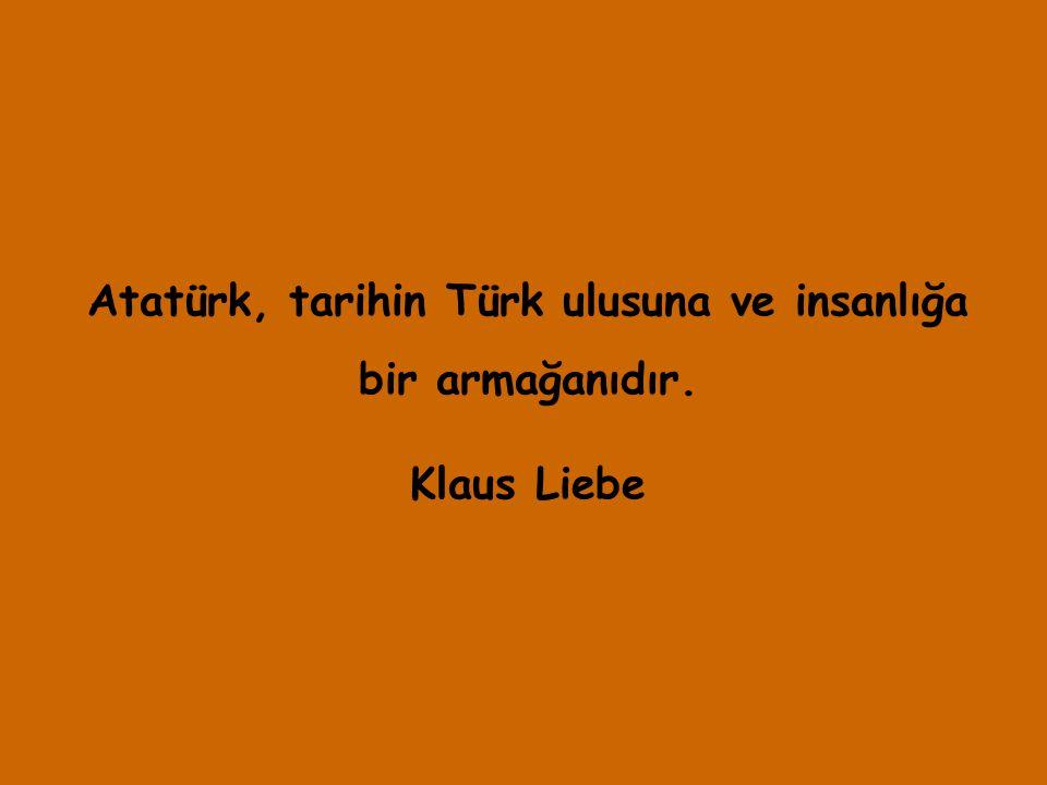 Atatürk, tarihin Türk ulusuna ve insanlığa bir armağanıdır. Klaus Liebe