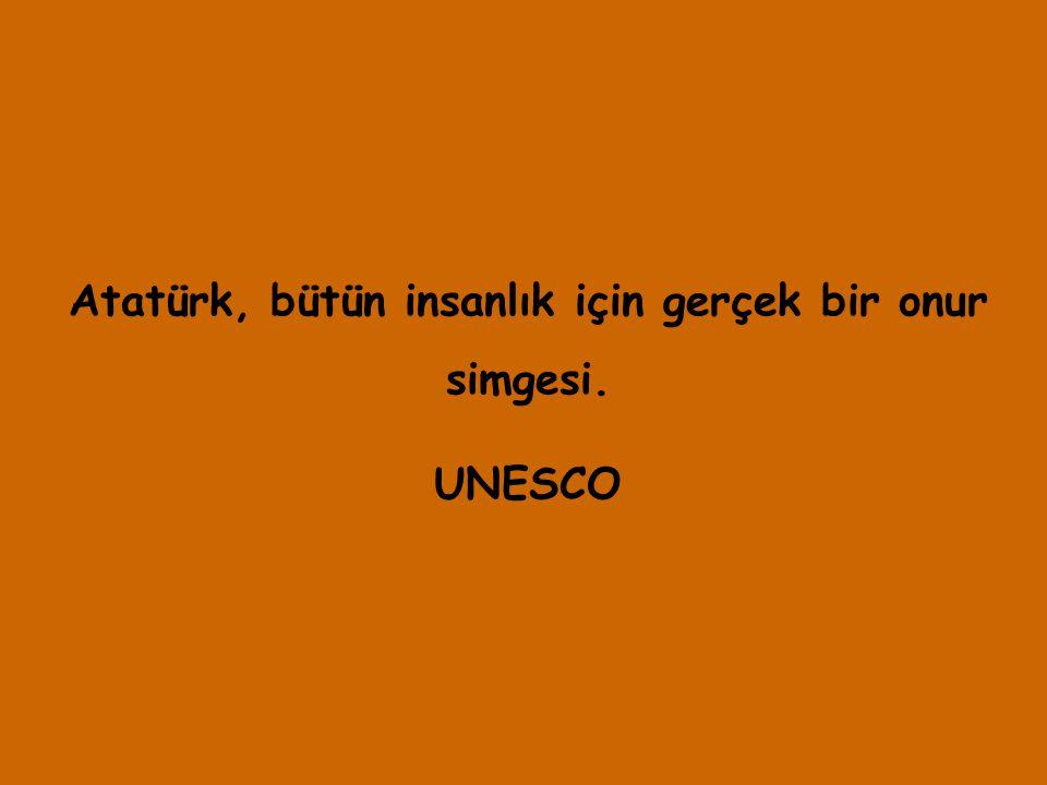 Atatürk, bütün insanlık için gerçek bir onur simgesi. UNESCO