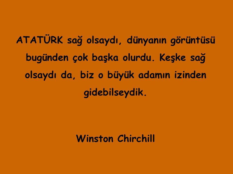 ATATÜRK sağ olsaydı, dünyanın görüntüsü bugünden çok başka olurdu. Keşke sağ olsaydı da, biz o büyük adamın izinden gidebilseydik. Winston Chirchill