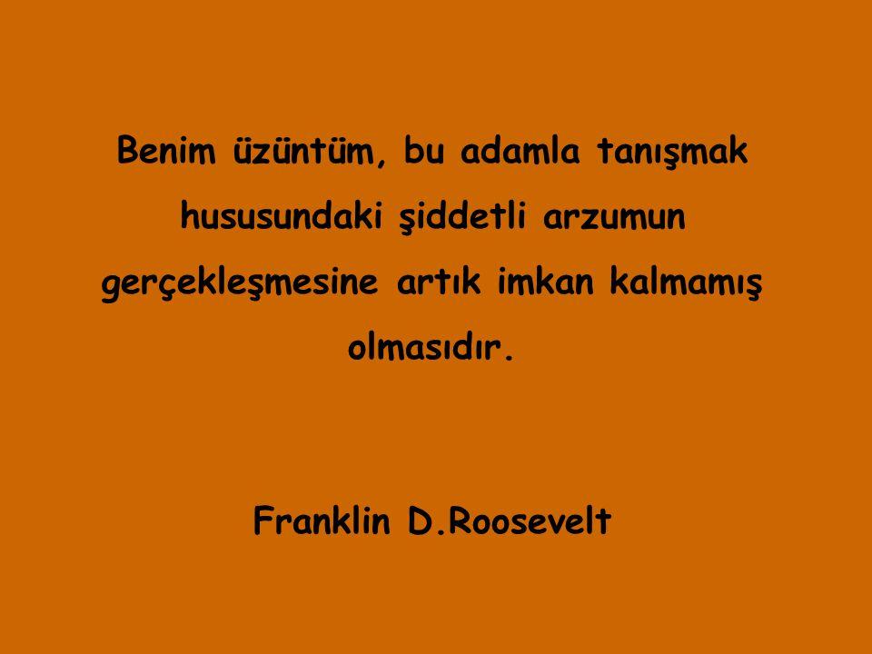 Benim üzüntüm, bu adamla tanışmak hususundaki şiddetli arzumun gerçekleşmesine artık imkan kalmamış olmasıdır. Franklin D.Roosevelt