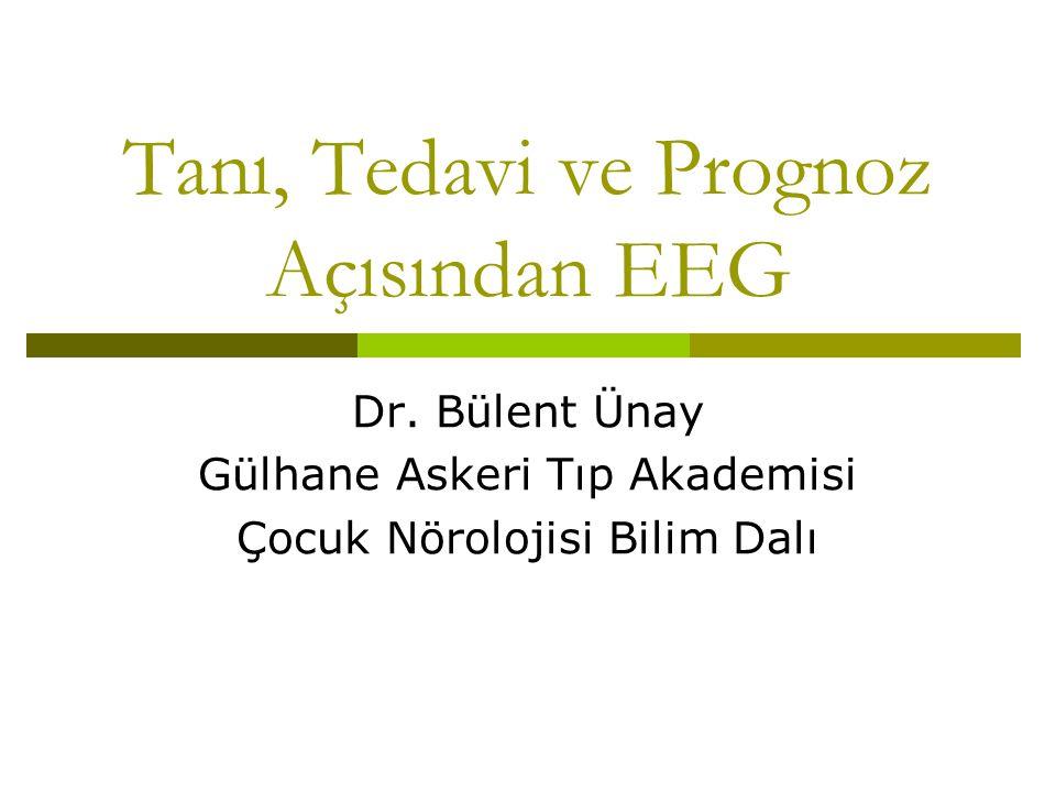 Tanı, Tedavi ve Prognoz Açısından EEG Dr. Bülent Ünay Gülhane Askeri Tıp Akademisi Çocuk Nörolojisi Bilim Dalı