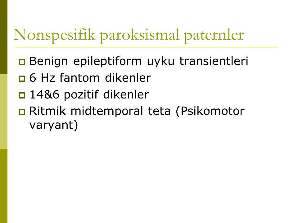 Nonspesifik paroksismal paternler  Benign epileptiform uyku transientleri  6 Hz fantom dikenler  14&6 pozitif dikenler  Ritmik midtemporal teta (P