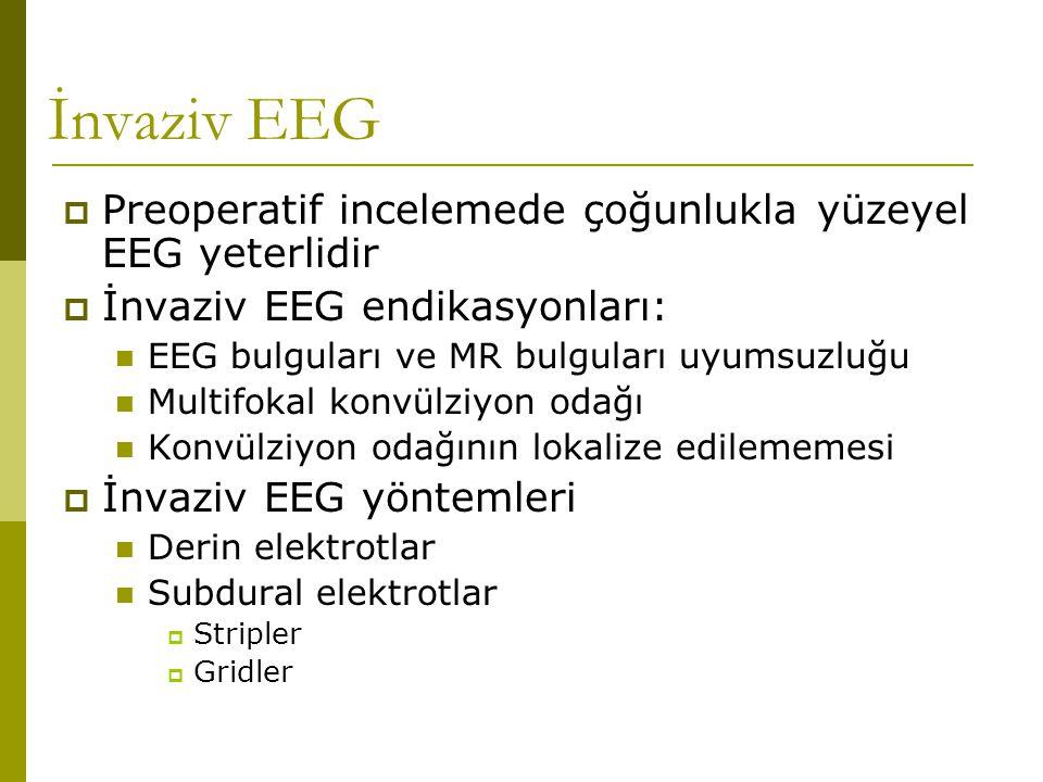 İnvaziv EEG  Preoperatif incelemede çoğunlukla yüzeyel EEG yeterlidir  İnvaziv EEG endikasyonları:  EEG bulguları ve MR bulguları uyumsuzluğu  Mul