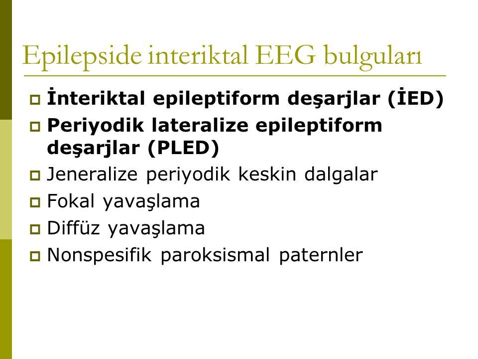 Epilepside interiktal EEG bulguları  İnteriktal epileptiform deşarjlar (İED)  Periyodik lateralize epileptiform deşarjlar (PLED)  Jeneralize periyodik keskin dalgalar  Fokal yavaşlama  Diffüz yavaşlama  Nonspesifik paroksismal paternler