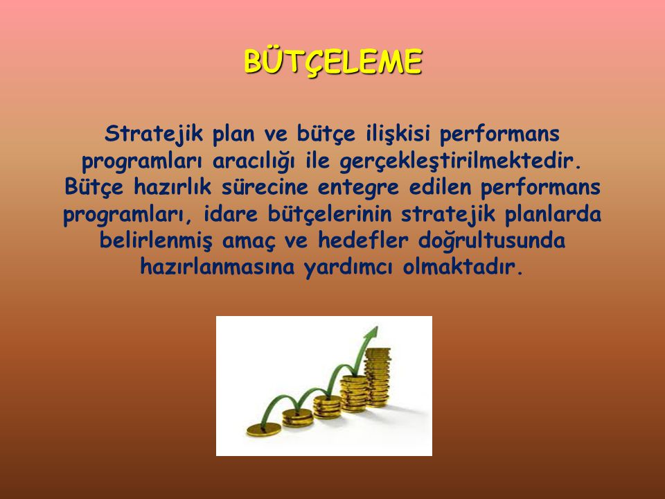 BÜTÇELEME Stratejik plan ve bütçe ilişkisi performans programları aracılığı ile gerçekleştirilmektedir.