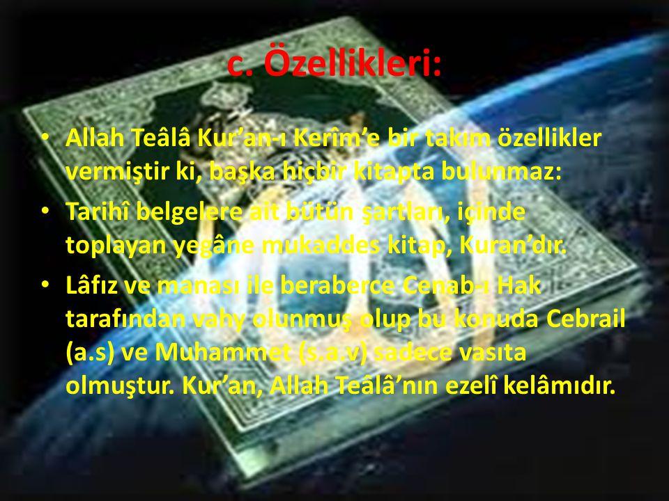 c. Özellikleri: • Allah Teâlâ Kur'an-ı Kerîm'e bir takım özellikler vermiştir ki, başka hiçbir kitapta bulunmaz: • Tarihî belgelere ait bütün şartları